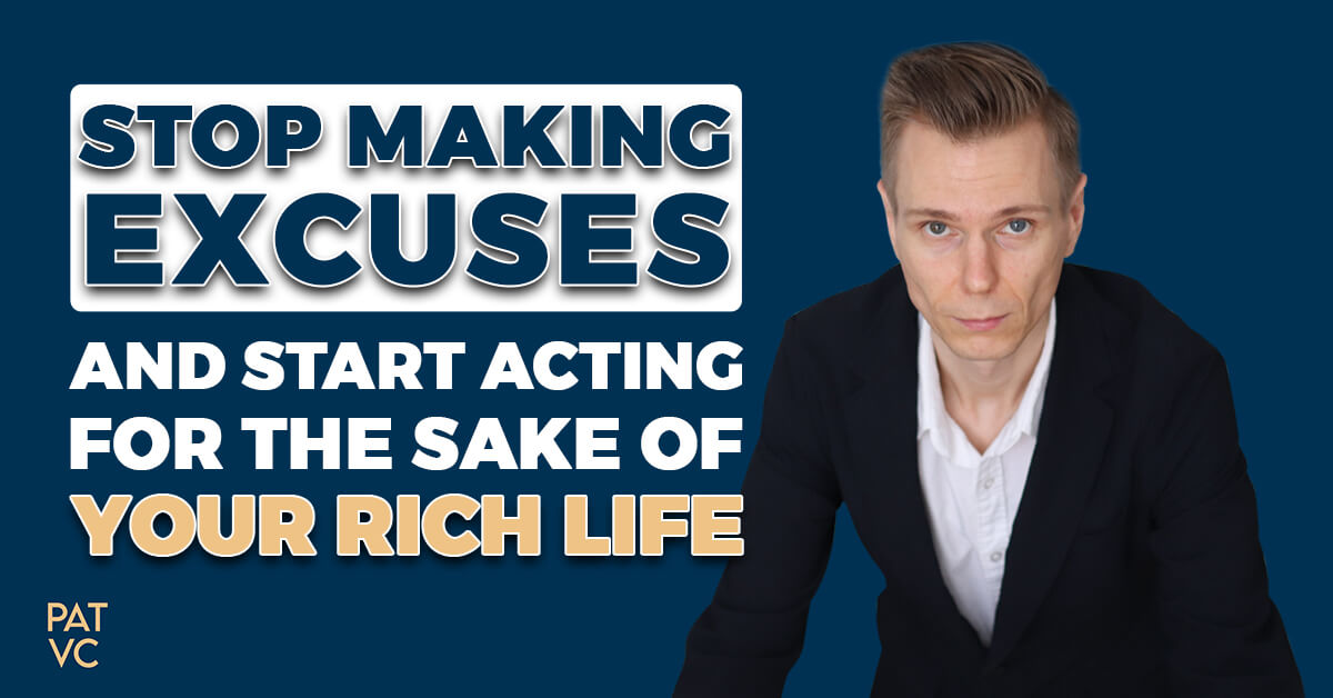 Stop Making Excuses And Start Acting For The Sake Of Your Rich Life
