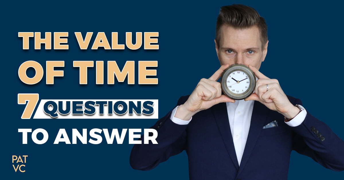 The Value Of Time - 7 Questions To Answer Before It's Too Late